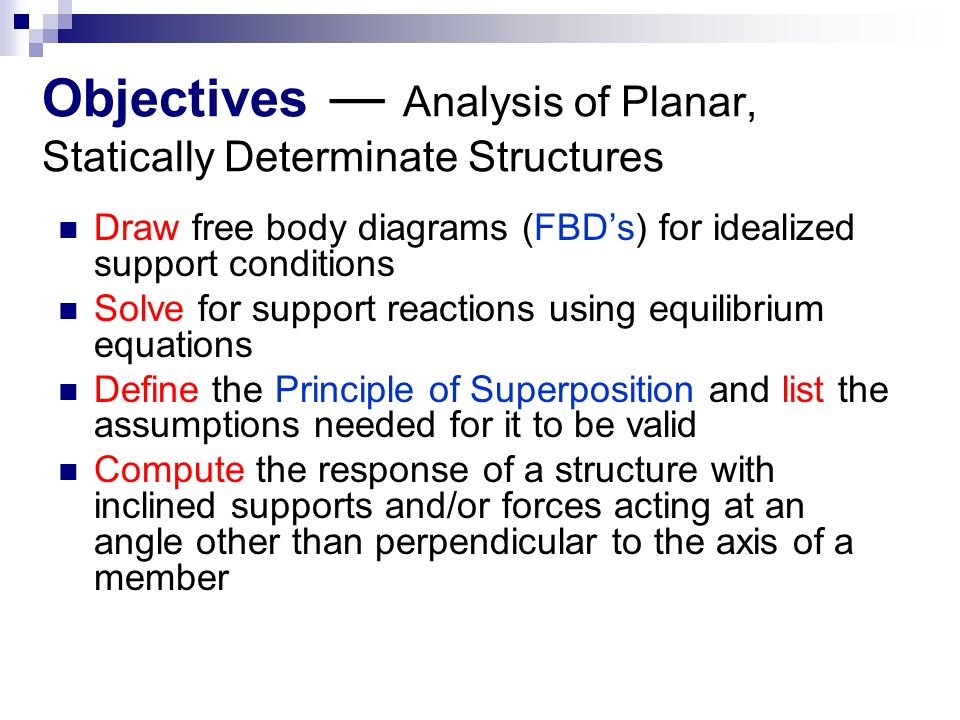 Objectives ― Analysis of Planar, Statically Determinate Structures Draw free body diagrams (FBD's) for idealized support conditions Solve for support reactions using equilibrium equations Define the Principle of Superposition and list the assumptions needed for it to be valid Compute the response of a structure with inclined supports and/or forces acting at an angle other than perpendicular to the axis of a member