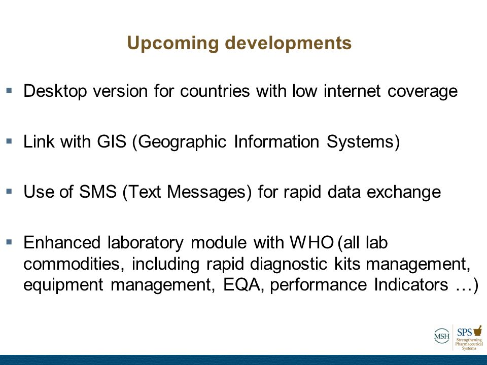  Desktop version for countries with low internet coverage  Link with GIS (Geographic Information Systems)  Use of SMS (Text Messages) for rapid data exchange  Enhanced laboratory module with WHO (all lab commodities, including rapid diagnostic kits management, equipment management, EQA, performance Indicators …) Upcoming developments