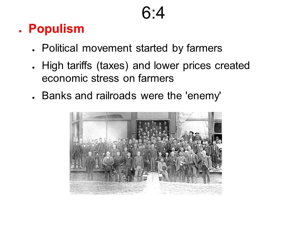 6:4 ● Populism ● Political movement started by farmers ● High tariffs (taxes) and lower prices created economic stress on farmers ● Banks and railroads were the enemy