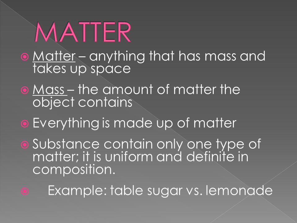  Matter – anything that has mass and takes up space  Mass – the amount of matter the object contains  Everything is made up of matter  Substance contain only one type of matter; it is uniform and definite in composition.
