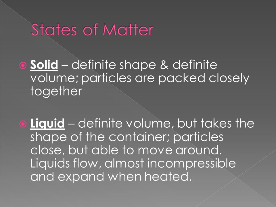  Solid – definite shape & definite volume; particles are packed closely together  Liquid – definite volume, but takes the shape of the container; particles close, but able to move around.