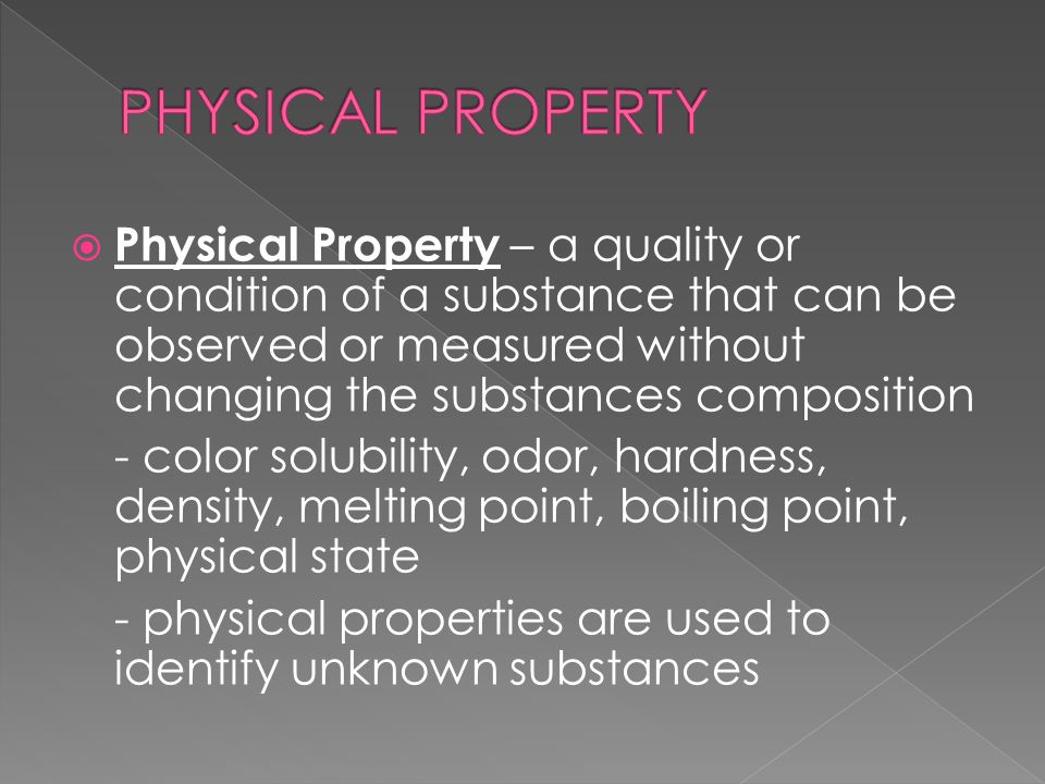  Physical Property – a quality or condition of a substance that can be observed or measured without changing the substances composition - color solubility, odor, hardness, density, melting point, boiling point, physical state - physical properties are used to identify unknown substances