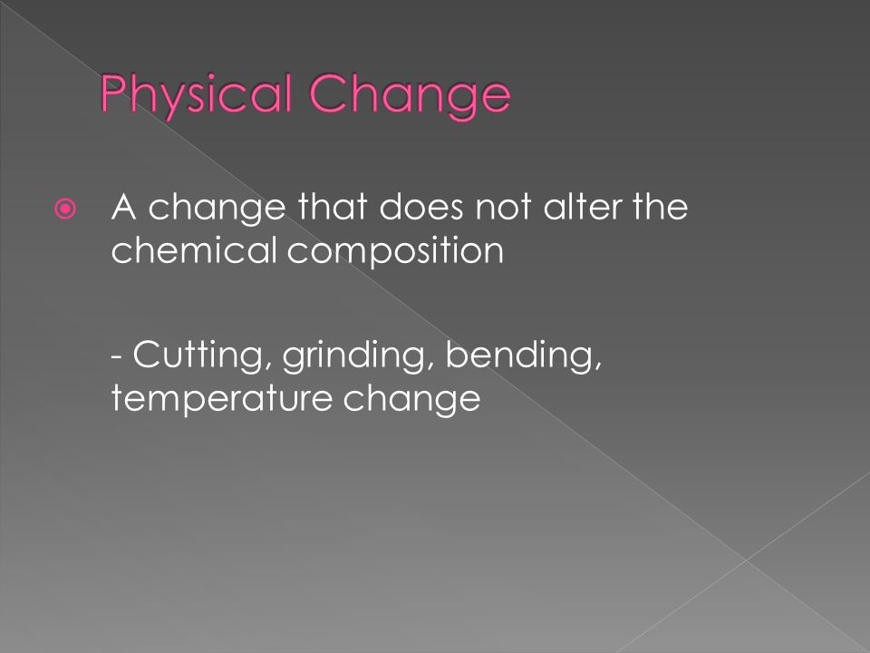  A change that does not alter the chemical composition - Cutting, grinding, bending, temperature change