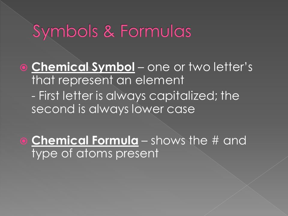  Chemical Symbol – one or two letter's that represent an element - First letter is always capitalized; the second is always lower case  Chemical Formula – shows the # and type of atoms present