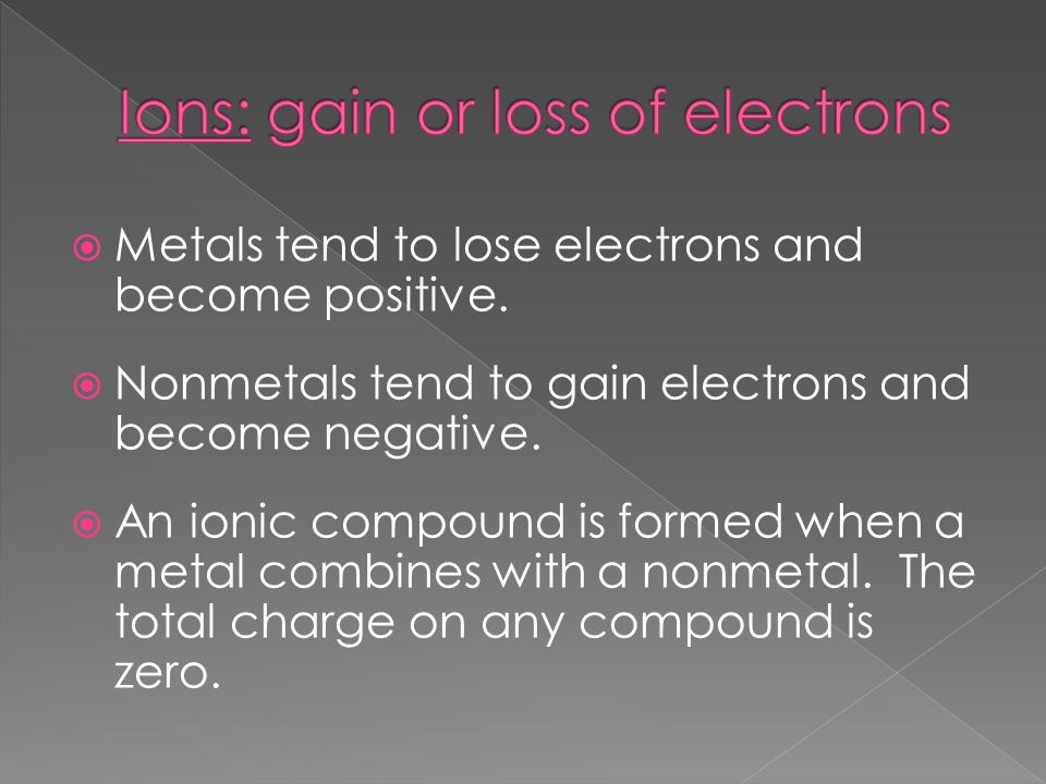  Metals tend to lose electrons and become positive.