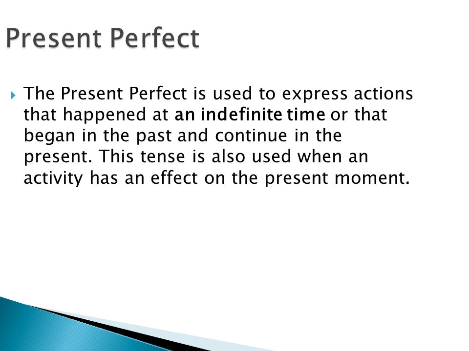 Present Perfect  The Present Perfect is used to express actions that happened at an indefinite time or that began in the past and continue in the present.