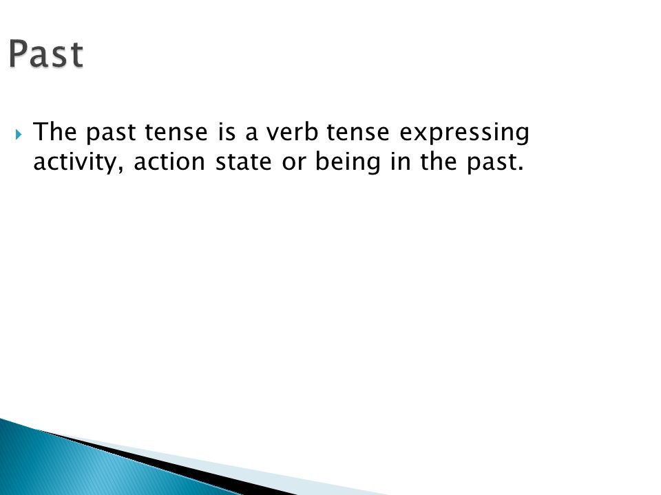 Past  The past tense is a verb tense expressing activity, action state or being in the past.