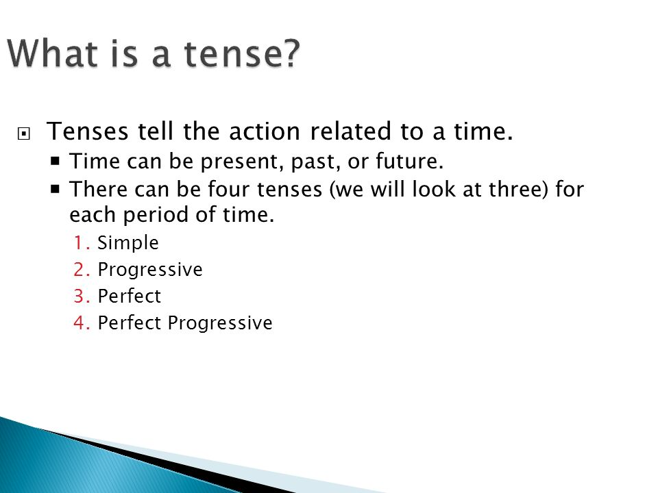 What is a tense.  Tenses tell the action related to a time.