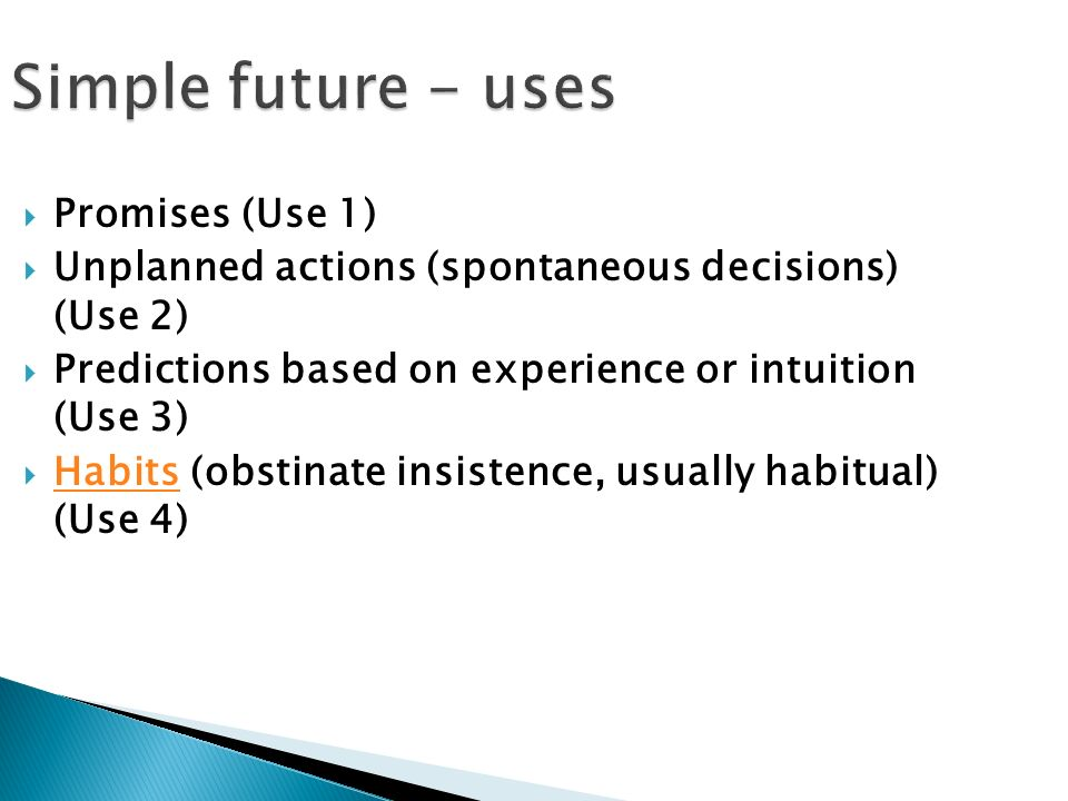Simple future - uses  Promises (Use 1)  Unplanned actions (spontaneous decisions) (Use 2)  Predictions based on experience or intuition (Use 3)  Habits (obstinate insistence, usually habitual) (Use 4) Habits