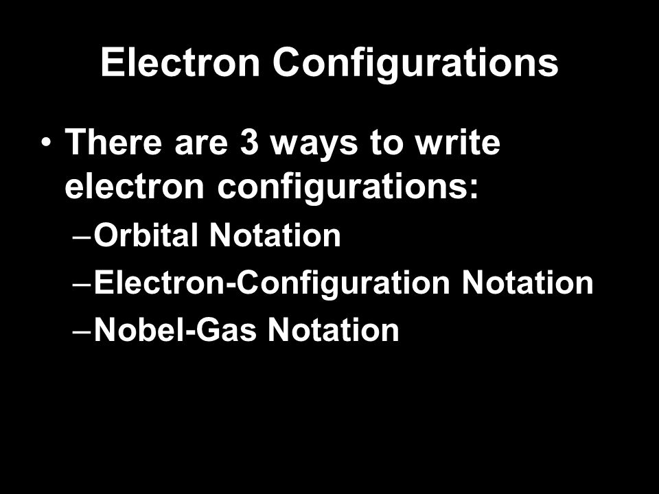 Electron Configurations Three Rules for adding electrons to orbitals: –Aufbau principle – an electron occupies the lowest-energy orbital available.