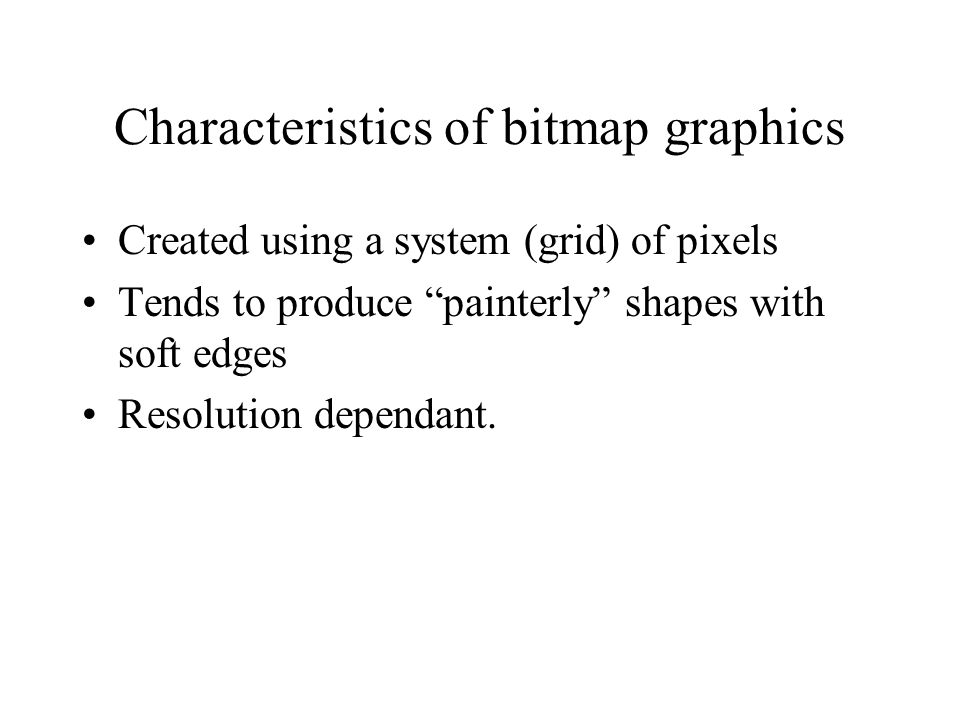 Characteristics of bitmap graphics Created using a system (grid) of pixels Tends to produce painterly shapes with soft edges Resolution dependant.