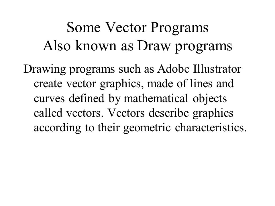Drawing programs such as Adobe Illustrator create vector graphics, made of lines and curves defined by mathematical objects called vectors.