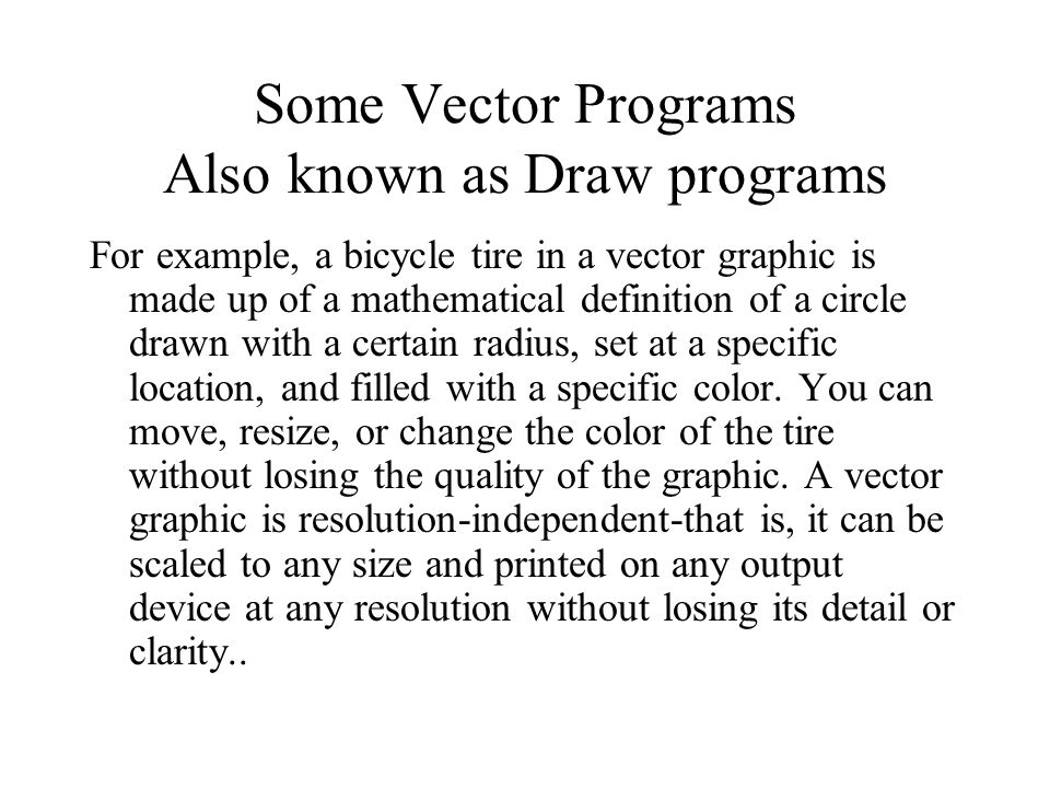 For example, a bicycle tire in a vector graphic is made up of a mathematical definition of a circle drawn with a certain radius, set at a specific location, and filled with a specific color.