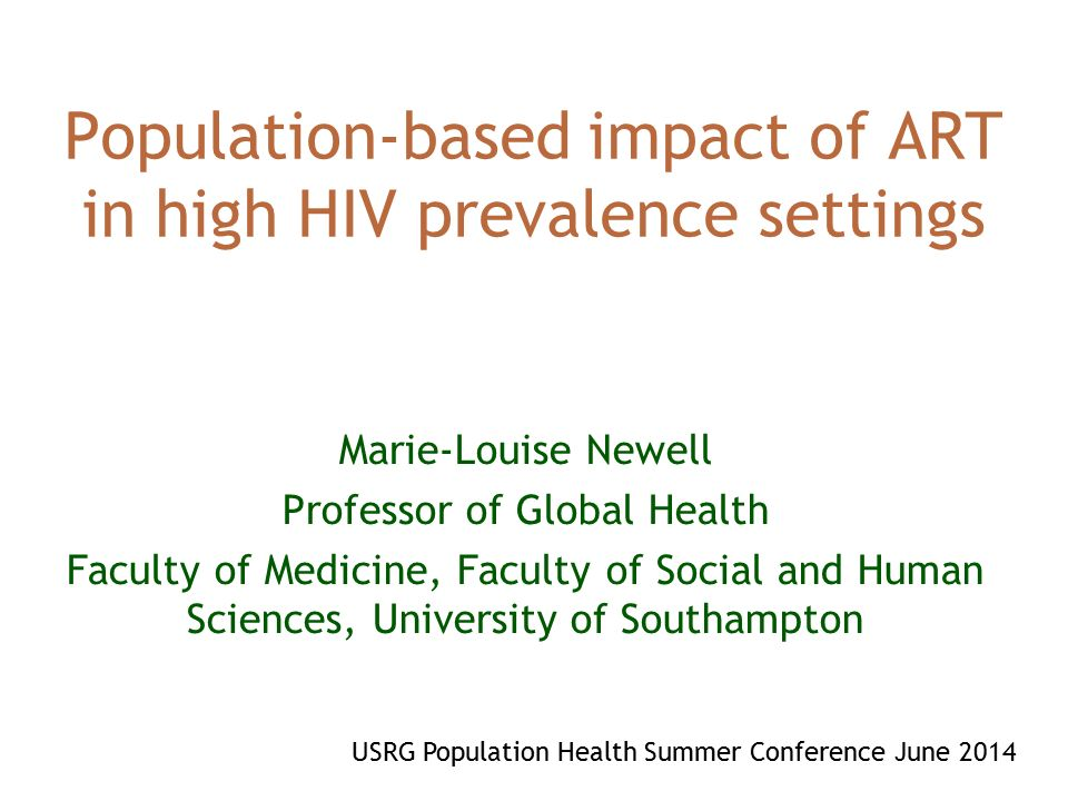 Population-based impact of ART in high HIV prevalence settings Marie-Louise Newell Professor of Global Health Faculty of Medicine, Faculty of Social and Human Sciences, University of Southampton USRG Population Health Summer Conference June 2014