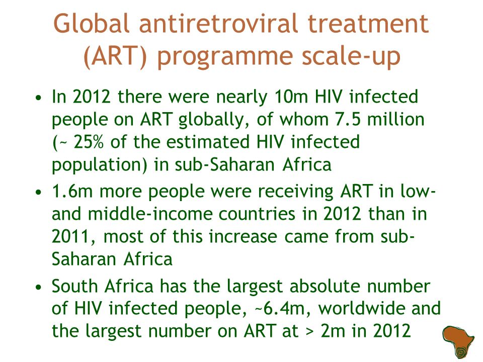 Global antiretroviral treatment (ART) programme scale-up In 2012 there were nearly 10m HIV infected people on ART globally, of whom 7.5 million (~ 25% of the estimated HIV infected population) in sub-Saharan Africa 1.6m more people were receiving ART in low- and middle-income countries in 2012 than in 2011, most of this increase came from sub- Saharan Africa South Africa has the largest absolute number of HIV infected people, ~6.4m, worldwide and the largest number on ART at > 2m in 2012