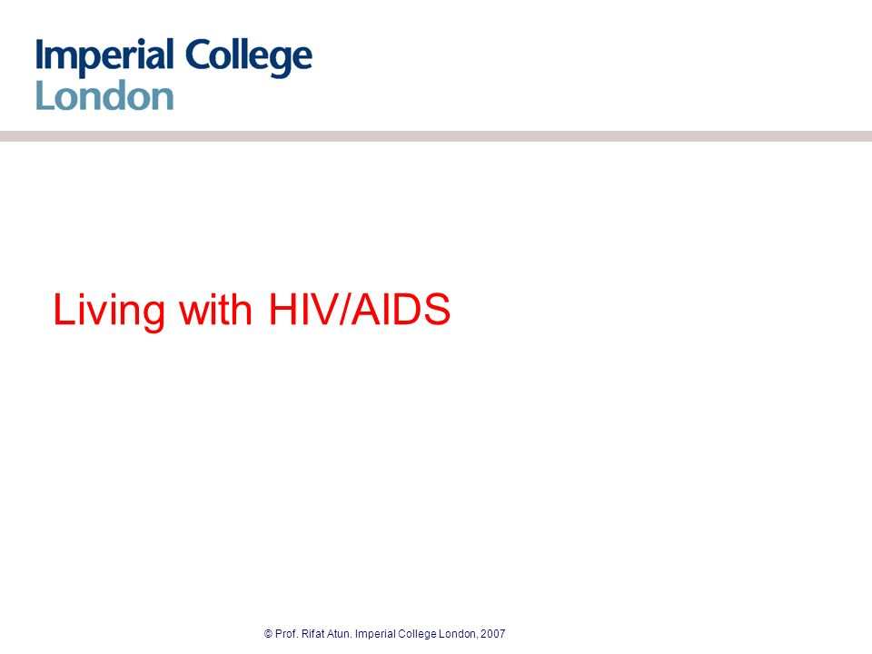 © Prof. Rifat Atun. Imperial College London, 2007 Living with HIV/AIDS