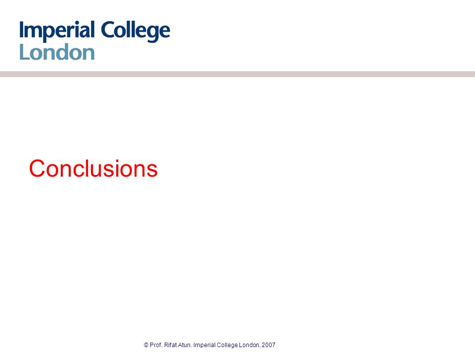 © Prof. Rifat Atun. Imperial College London, 2007 Conclusions