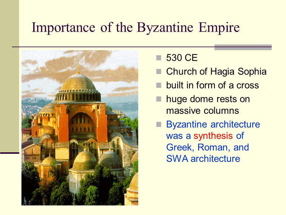 Importance of the Byzantine Empire 530 CE Church of Hagia Sophia built in form of a cross huge dome rests on massive columns Byzantine architecture was a synthesis of Greek, Roman, and SWA architecture