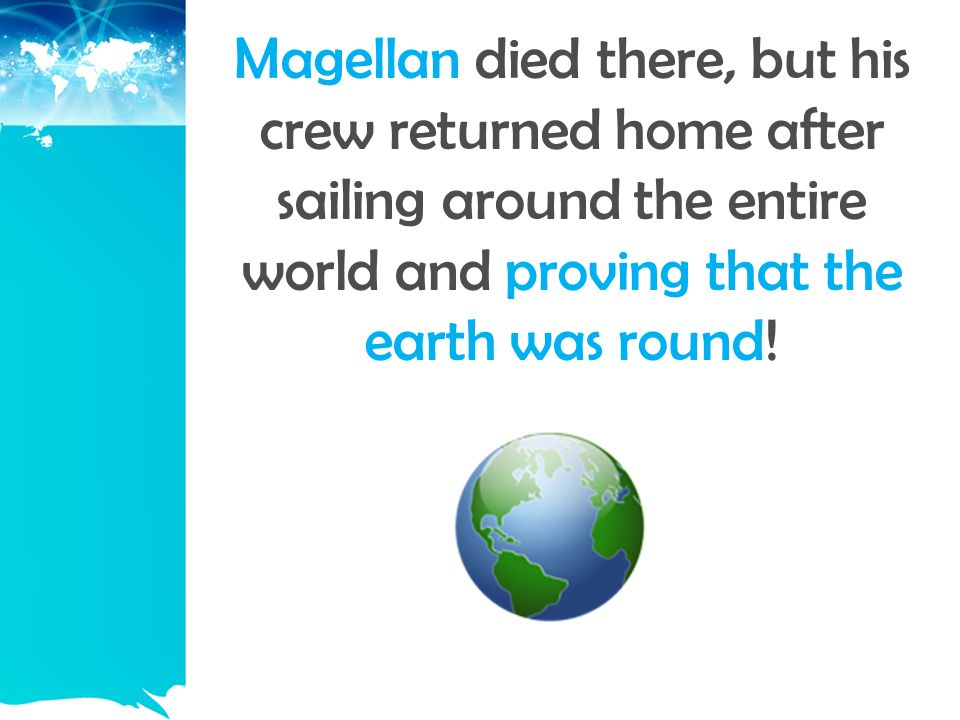 Magellan died there, but his crew returned home after sailing around the entire world and proving that the earth was round!