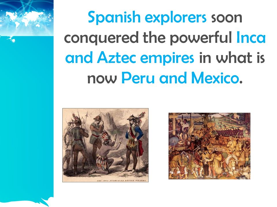 Spanish explorers soon conquered the powerful Inca and Aztec empires in what is now Peru and Mexico.