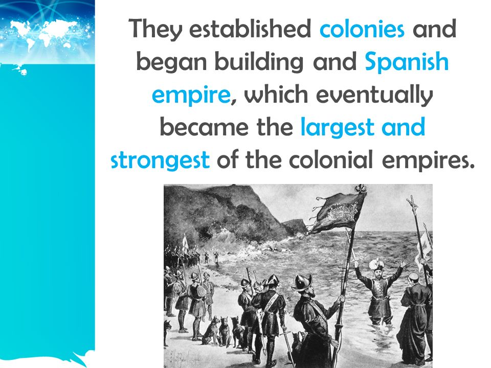 They established colonies and began building and Spanish empire, which eventually became the largest and strongest of the colonial empires.