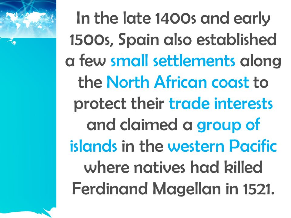 In the late 1400s and early 1500s, Spain also established a few small settlements along the North African coast to protect their trade interests and claimed a group of islands in the western Pacific where natives had killed Ferdinand Magellan in 1521.