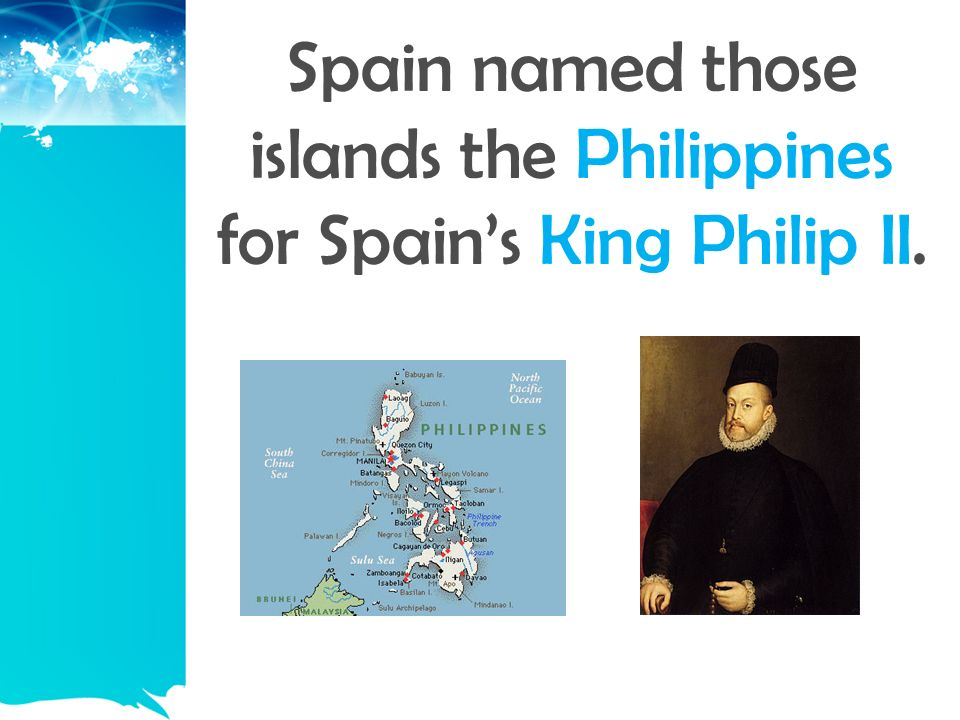 Spain named those islands the Philippines for Spain's King Philip II.