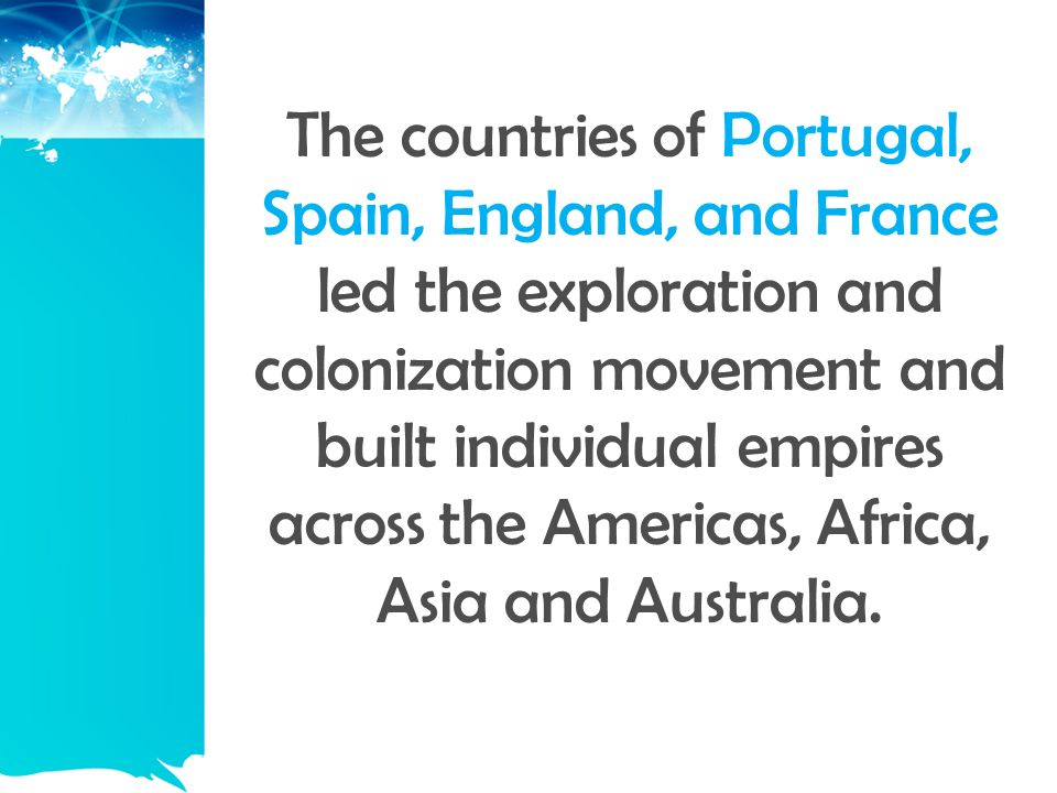The countries of Portugal, Spain, England, and France led the exploration and colonization movement and built individual empires across the Americas, Africa, Asia and Australia.