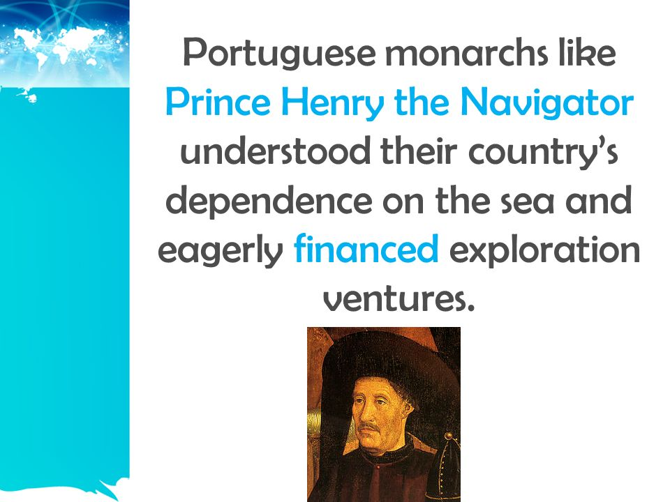 Portuguese monarchs like Prince Henry the Navigator understood their country's dependence on the sea and eagerly financed exploration ventures.
