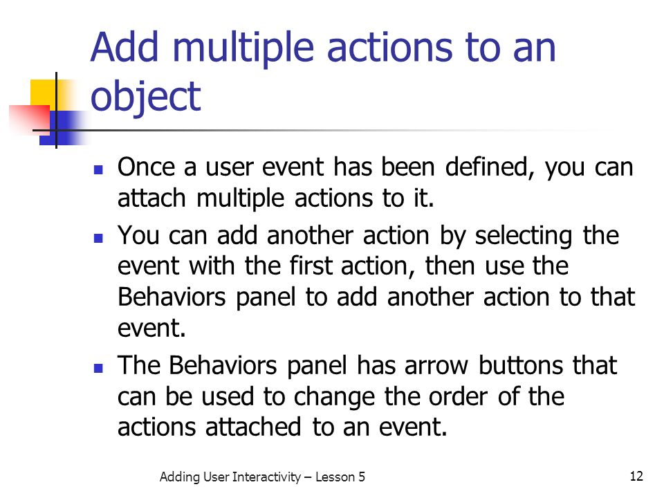 12 Adding User Interactivity – Lesson 5 Add multiple actions to an object Once a user event has been defined, you can attach multiple actions to it.