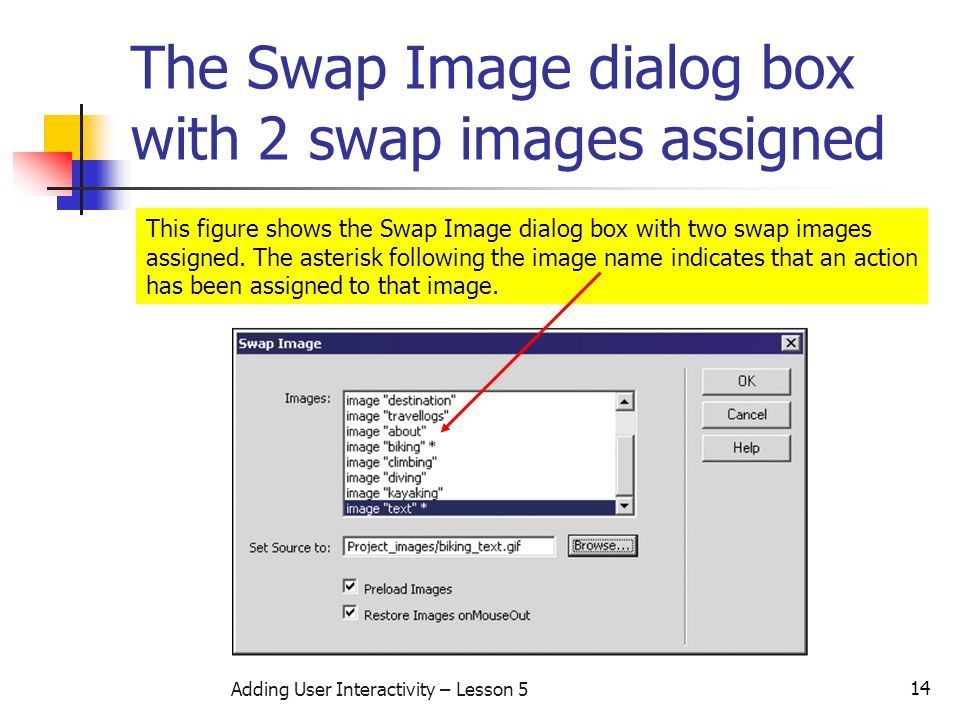 14 Adding User Interactivity – Lesson 5 The Swap Image dialog box with 2 swap images assigned This figure shows the Swap Image dialog box with two swap images assigned.