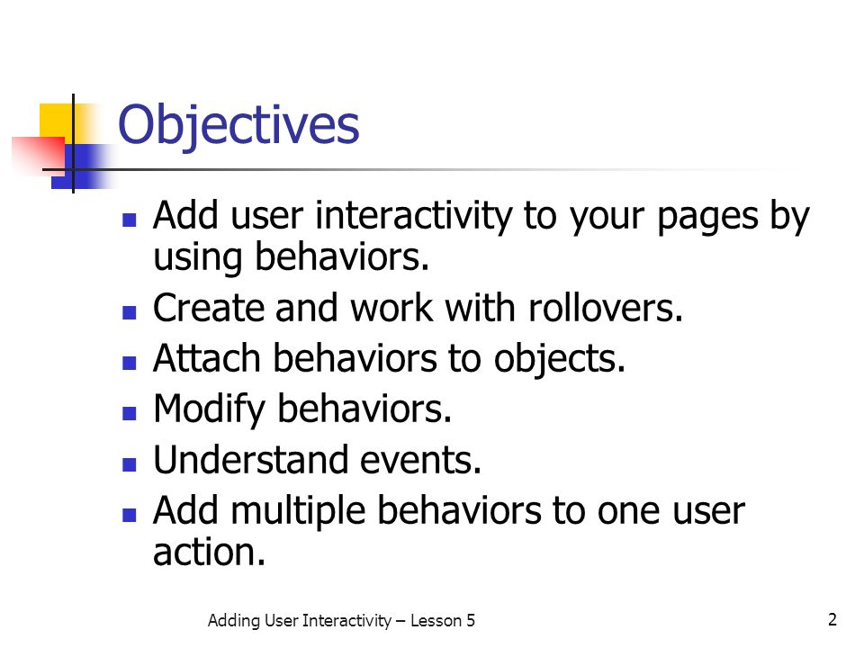 2 Adding User Interactivity – Lesson 5 Objectives Add user interactivity to your pages by using behaviors.