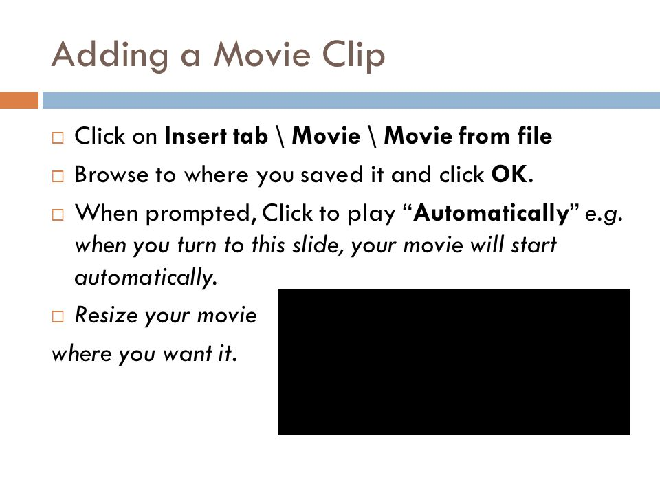 Adding a Movie Clip  Click on Insert tab \ Movie \ Movie from file  Browse to where you saved it and click OK.