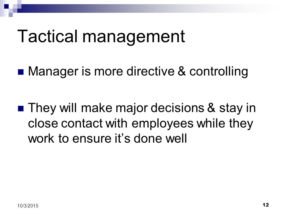 Tactical management Manager is more directive & controlling They will make major decisions & stay in close contact with employees while they work to e