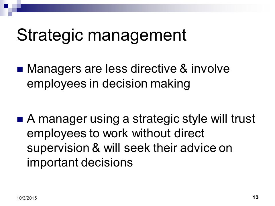 Strategic management Managers are less directive & involve employees in decision making A manager using a strategic style will trust employees to work