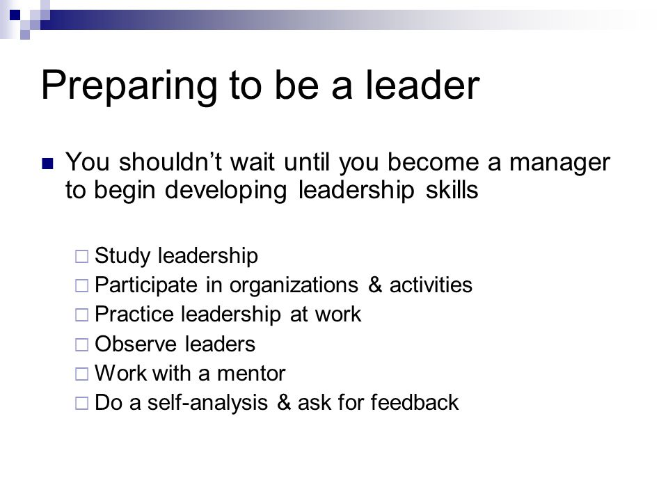 Preparing to be a leader You shouldn't wait until you become a manager to begin developing leadership skills  Study leadership  Participate in organ