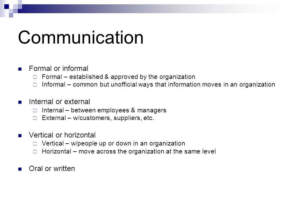 Communication Formal or informal  Formal – established & approved by the organization  Informal – common but unofficial ways that information moves