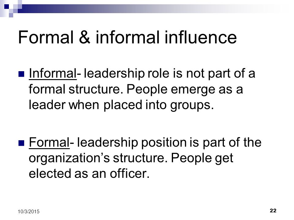 22 10/3/2015 Formal & informal influence Informal- leadership role is not part of a formal structure. People emerge as a leader when placed into group