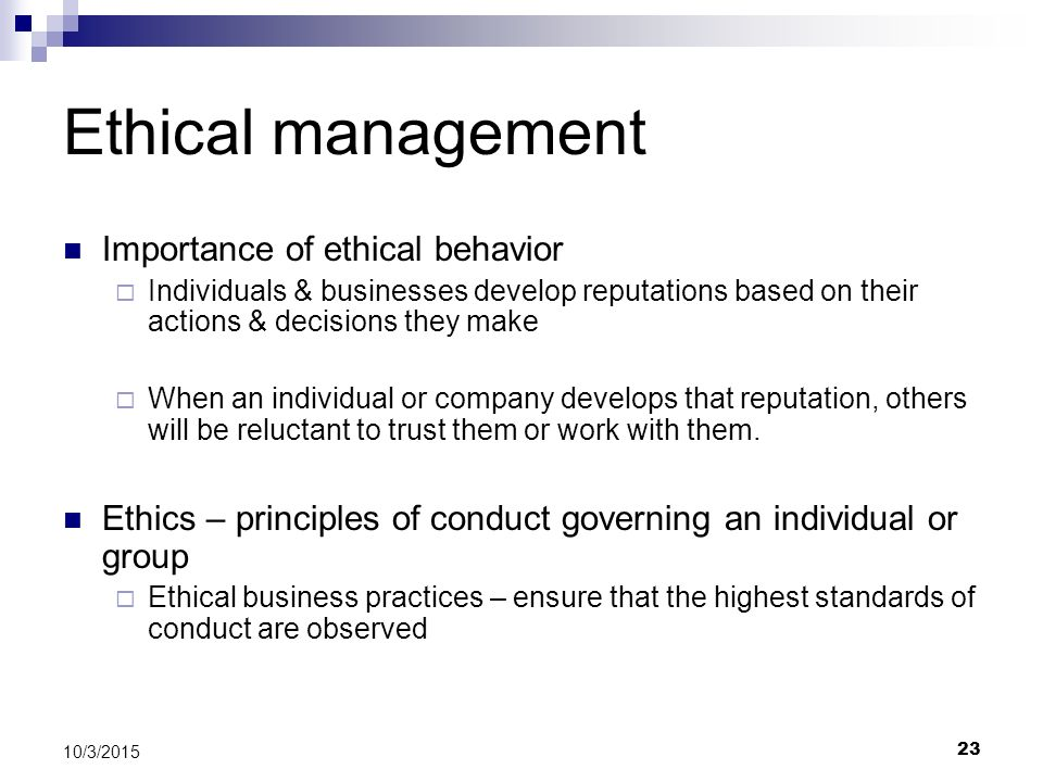 23 10/3/2015 Ethical management Importance of ethical behavior  Individuals & businesses develop reputations based on their actions & decisions they