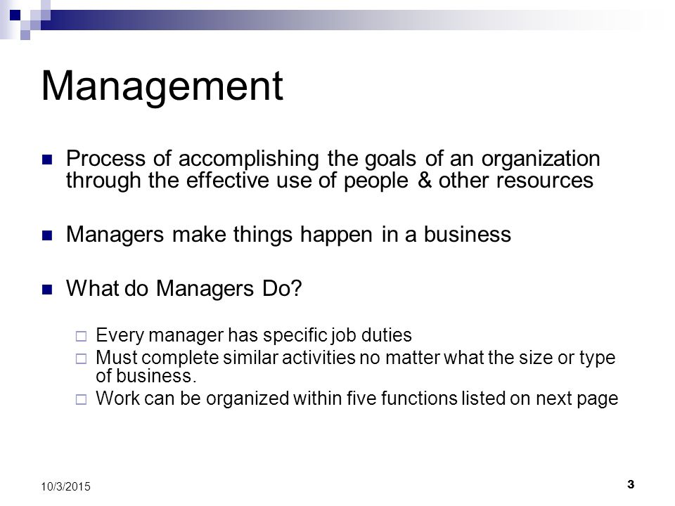 3 10/3/2015 Management Process of accomplishing the goals of an organization through the effective use of people & other resources Managers make thing
