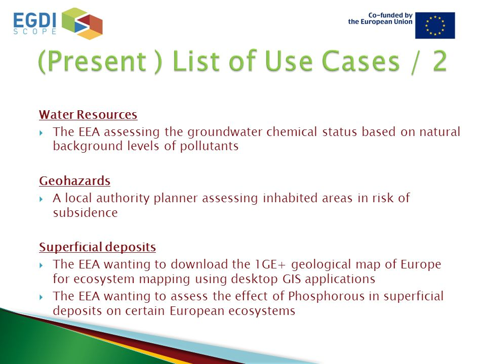Water Resources  The EEA assessing the groundwater chemical status based on natural background levels of pollutants Geohazards  A local authority planner assessing inhabited areas in risk of subsidence Superficial deposits  The EEA wanting to download the 1GE+ geological map of Europe for ecosystem mapping using desktop GIS applications  The EEA wanting to assess the effect of Phosphorous in superficial deposits on certain European ecosystems