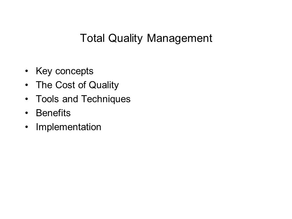 Total Quality Management Key concepts The Cost of Quality Tools and Techniques Benefits Implementation