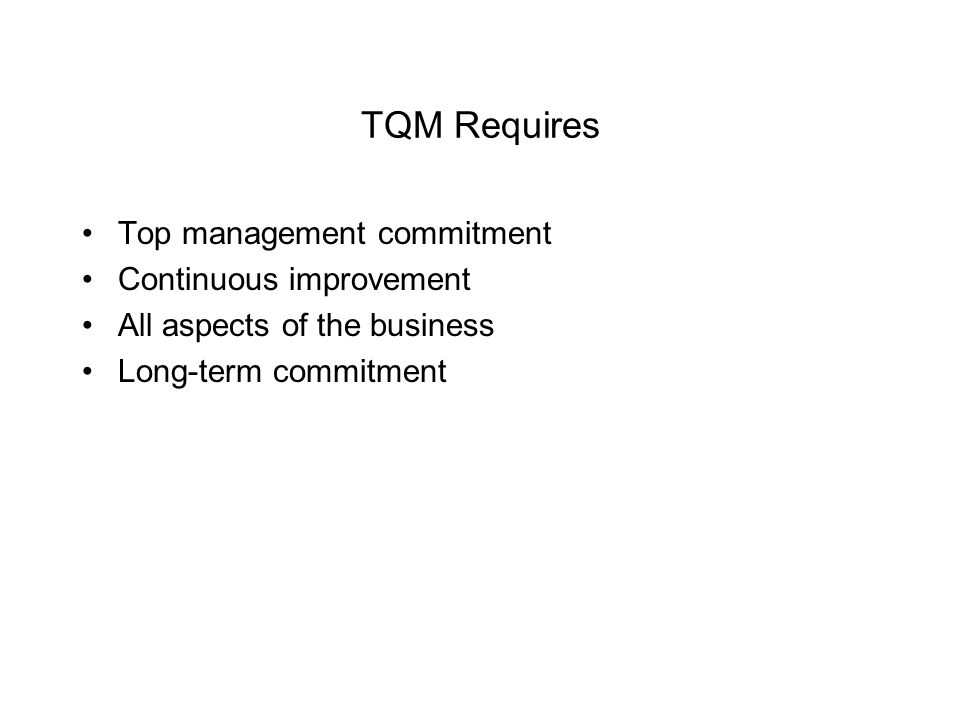 TQM Requires Top management commitment Continuous improvement All aspects of the business Long-term commitment