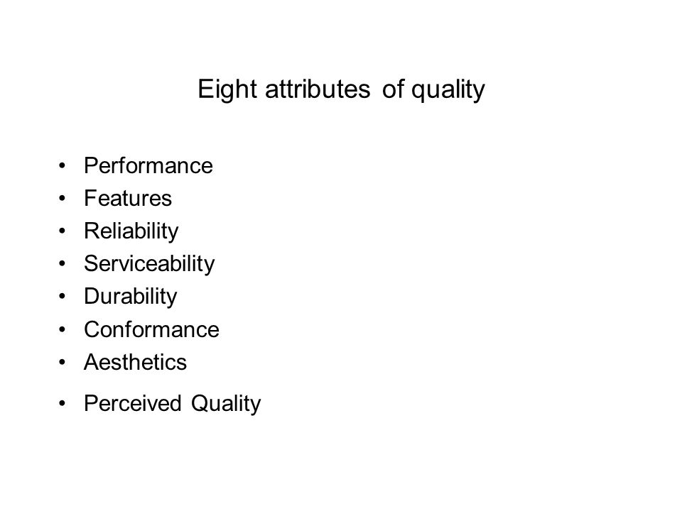 Eight attributes of quality Performance Features Reliability Serviceability Durability Conformance Aesthetics Perceived Quality