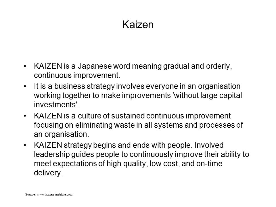 Kaizen KAIZEN is a Japanese word meaning gradual and orderly, continuous improvement. It is a business strategy involves everyone in an organisation w