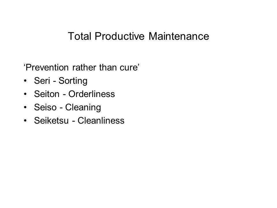 Total Productive Maintenance 'Prevention rather than cure' Seri - Sorting Seiton - Orderliness Seiso - Cleaning Seiketsu - Cleanliness