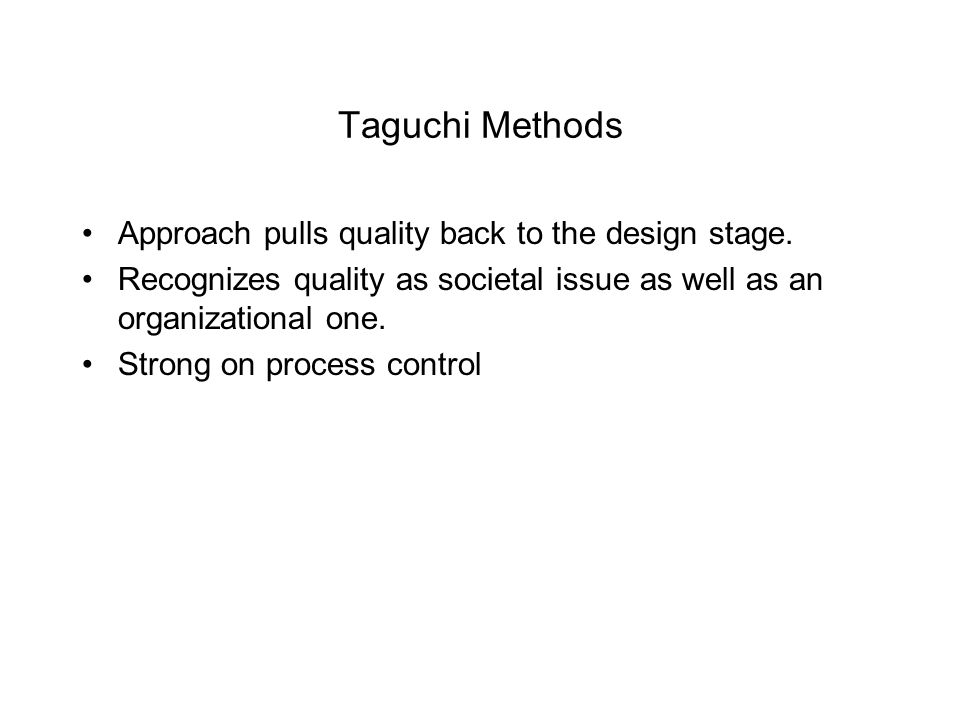 Taguchi Methods Approach pulls quality back to the design stage. Recognizes quality as societal issue as well as an organizational one. Strong on proc
