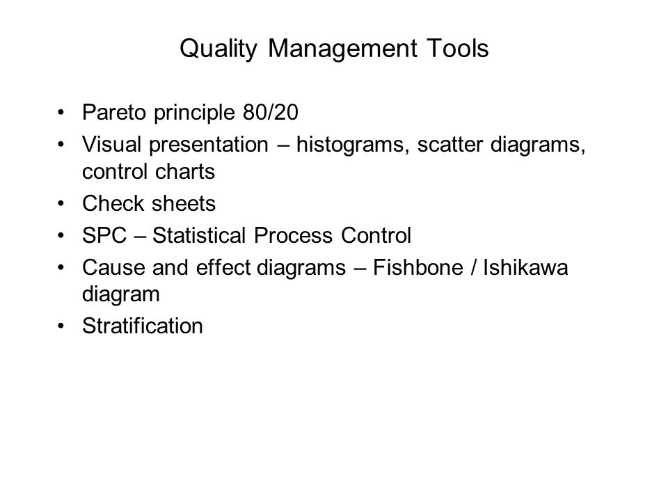 Quality Management Tools Pareto principle 80/20 Visual presentation – histograms, scatter diagrams, control charts Check sheets SPC – Statistical Proc