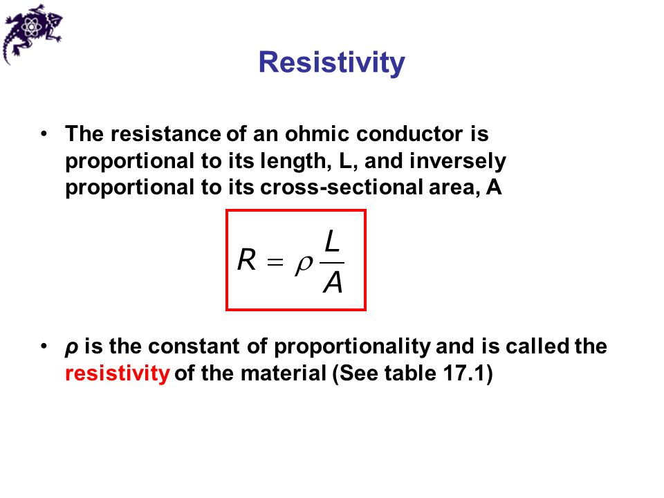 Resistivity The resistance of an ohmic conductor is proportional to its length, L, and inversely proportional to its cross-sectional area, A ρ is the constant of proportionality and is called the resistivity of the material (See table 17.1) L R A 