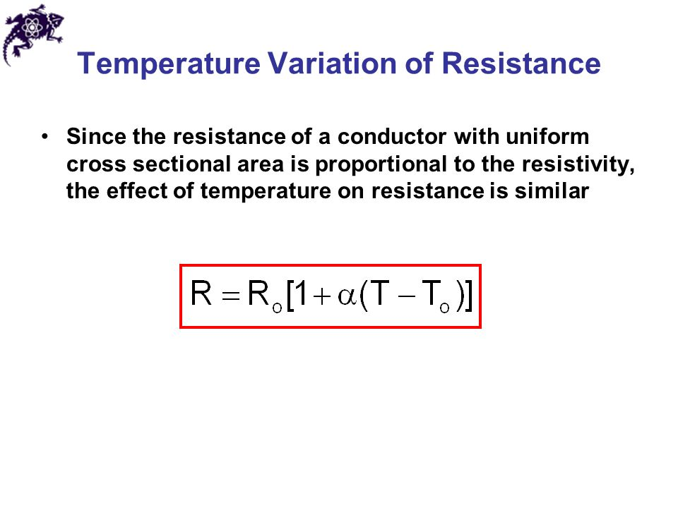 Temperature Variation of Resistance Since the resistance of a conductor with uniform cross sectional area is proportional to the resistivity, the effect of temperature on resistance is similar